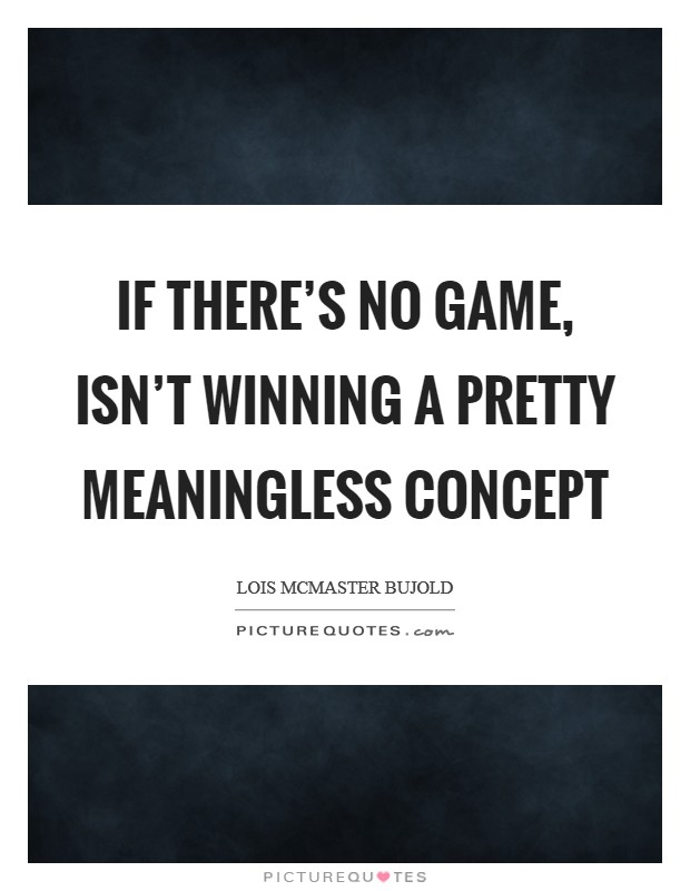 If there's no game, isn't winning a pretty meaningless concept Picture Quote #1