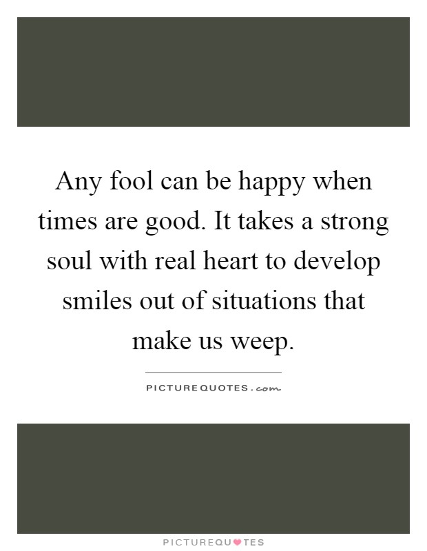 Any fool can be happy when times are good. It takes a strong soul with real heart to develop smiles out of situations that make us weep Picture Quote #1