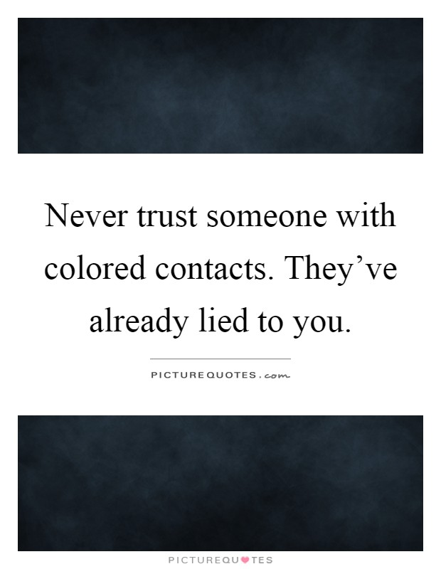 Never trust someone with colored contacts. They've already lied to you Picture Quote #1