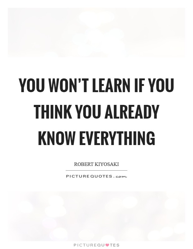 You won't learn if you think you already know everything Picture Quote #1