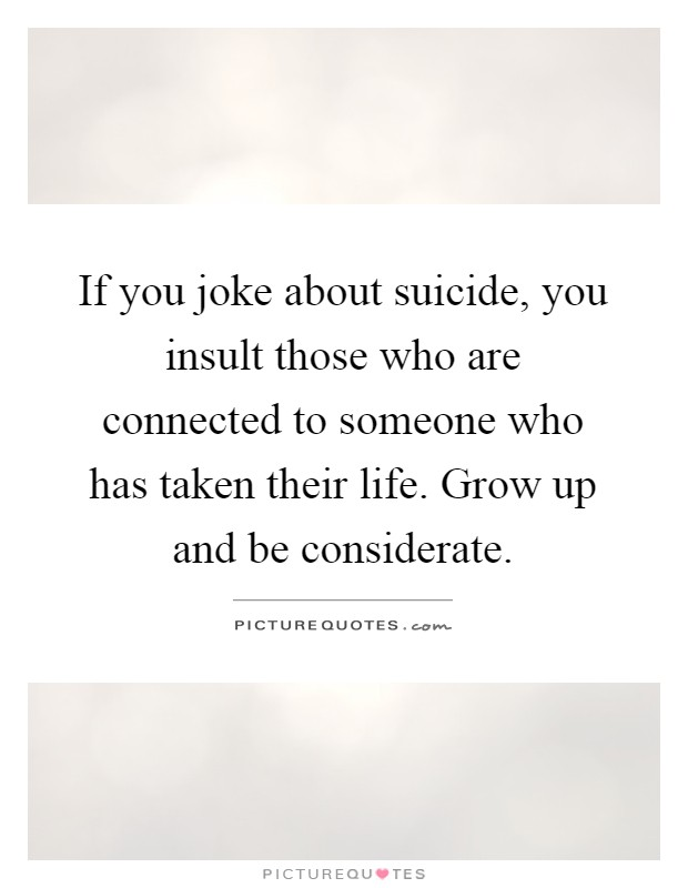 If you joke about suicide, you insult those who are connected to someone who has taken their life. Grow up and be considerate Picture Quote #1