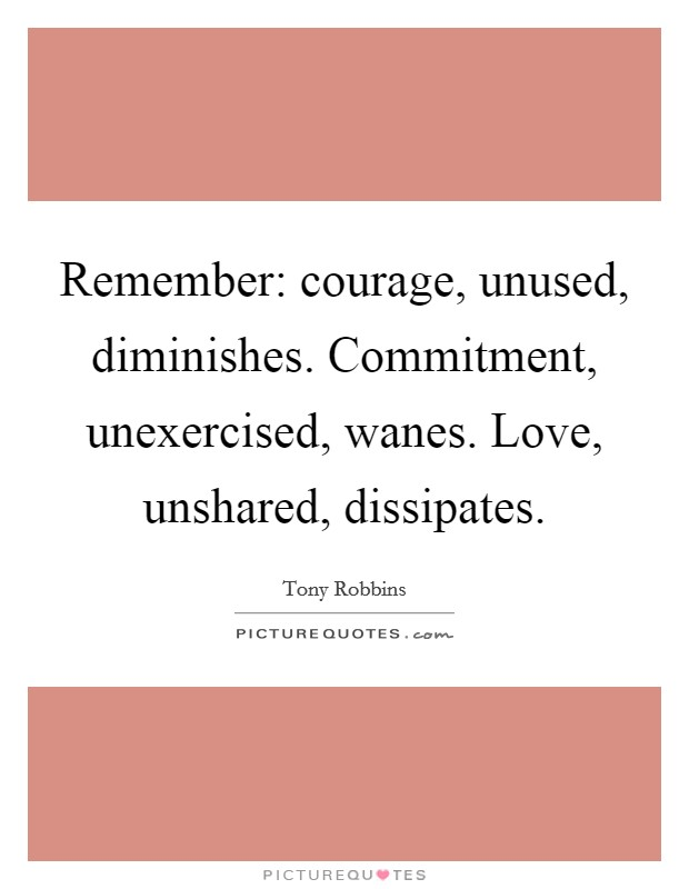 Remember: courage, unused, diminishes. Commitment, unexercised, wanes. Love, unshared, dissipates Picture Quote #1