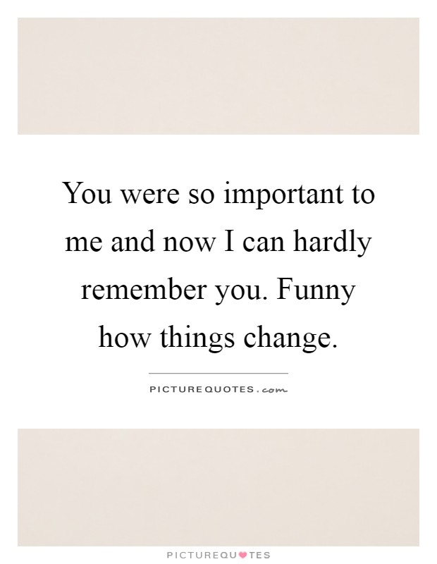 You were so important to me and now I can hardly remember you. Funny how things change Picture Quote #1