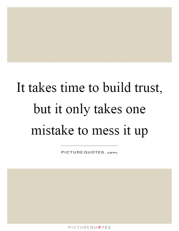 It takes time to build trust, but it only takes one mistake to mess it up Picture Quote #1