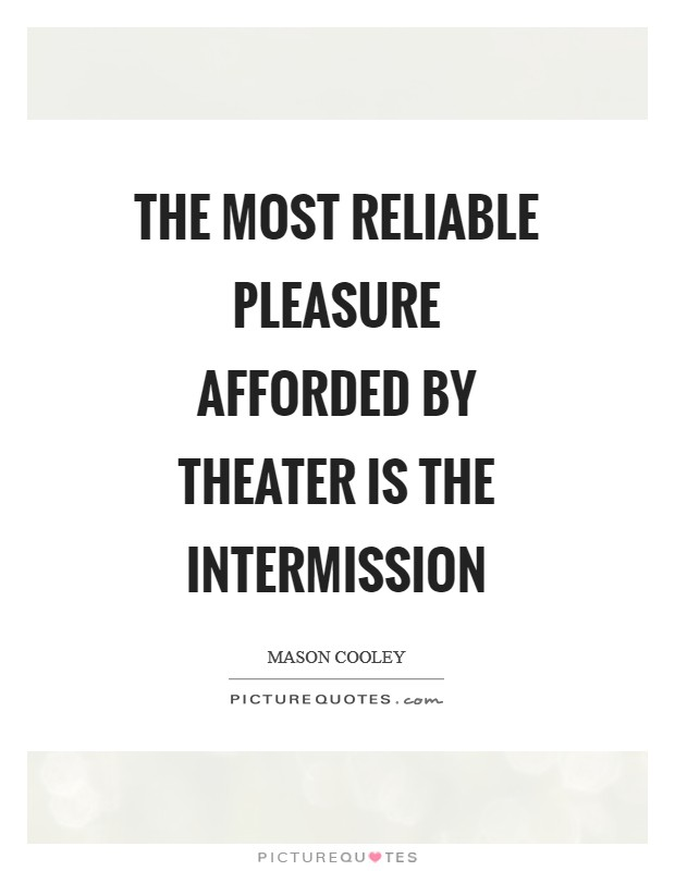 The most reliable pleasure afforded by theater is the intermission Picture Quote #1