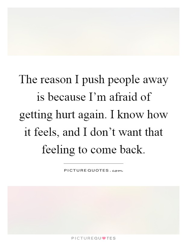 The reason I push people away is because I'm afraid of getting hurt again. I know how it feels, and I don't want that feeling to come back Picture Quote #1