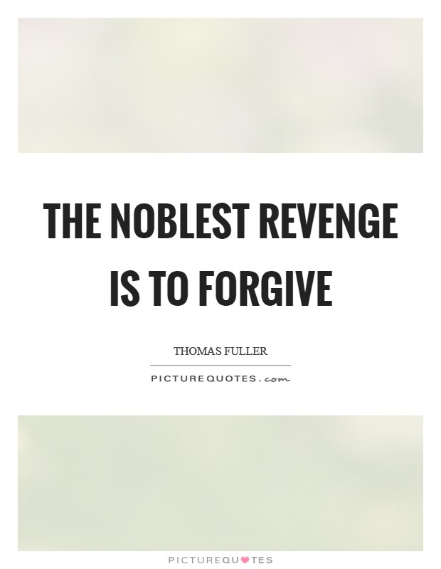 forgivness is the noblest revenge Is forgiveness a weak or strong reaction  forgiveness is a noble human  forgiveness conduct as strength when you can revenge those individuals caused harm.