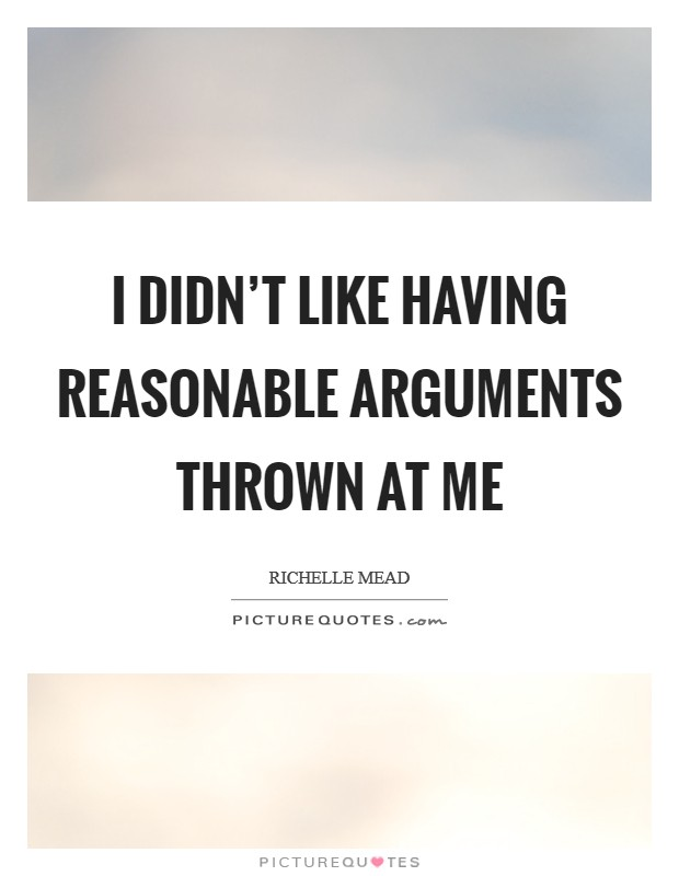 I didn't like having reasonable arguments thrown at me Picture Quote #1