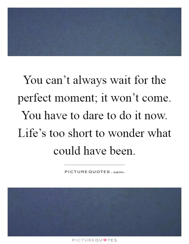You can't always wait for the perfect moment; it won't come. You have to dare to do it now. Life's too short to wonder what could have been Picture Quote #1