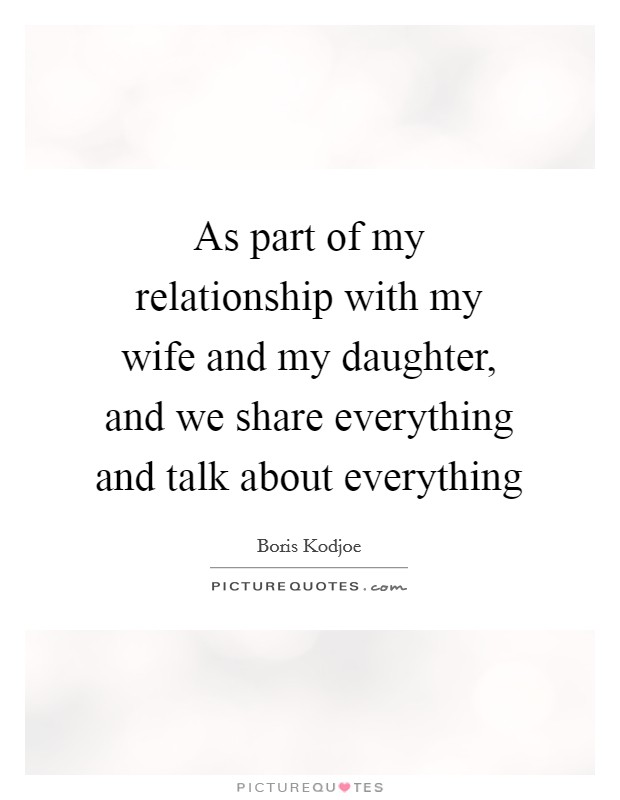 As part of my relationship with my wife and my daughter, and we share everything and talk about everything Picture Quote #1