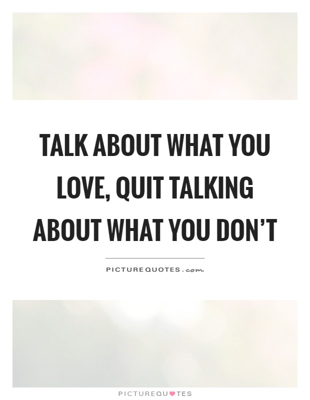 Talk about what you love, quit talking about what you don't Picture Quote #1