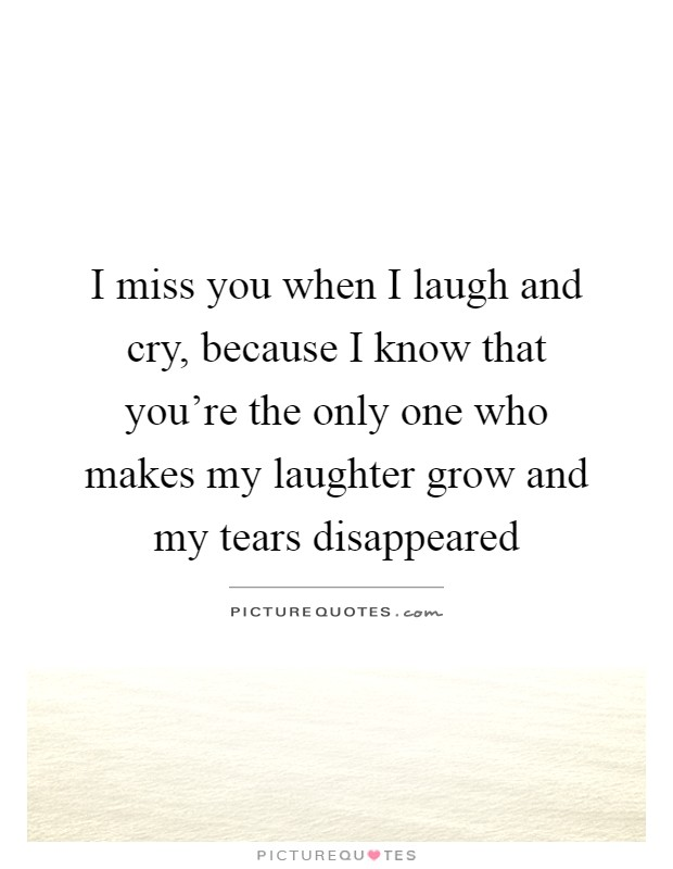 I miss you when I laugh and cry, because I know that you're the only one who makes my laughter grow and my tears disappeared Picture Quote #1
