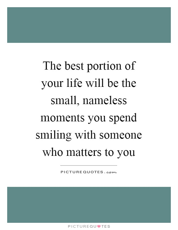 The best portion of your life will be the small, nameless moments you spend smiling with someone who matters to you Picture Quote #1