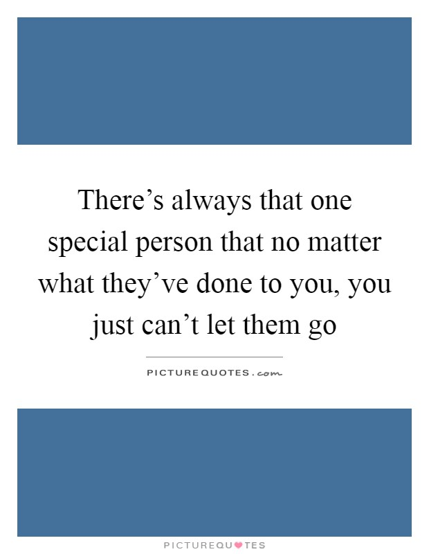 There's always that one special person that no matter what they've done to you, you just can't let them go Picture Quote #1