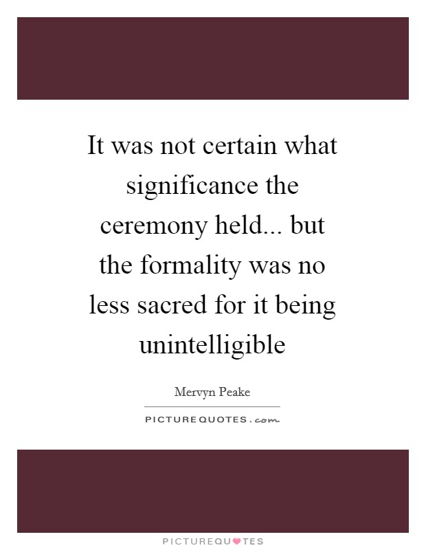 It was not certain what significance the ceremony held... but the formality was no less sacred for it being unintelligible Picture Quote #1