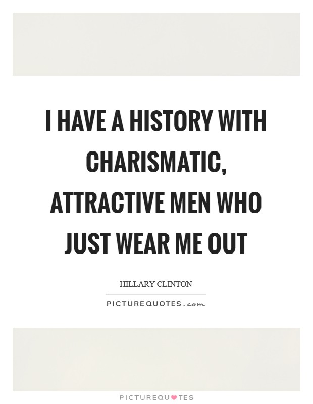I have a history with charismatic, attractive men who just wear me out Picture Quote #1