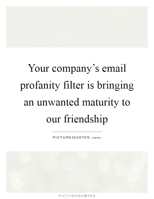 Your company's email profanity filter is bringing an unwanted maturity to our friendship Picture Quote #1