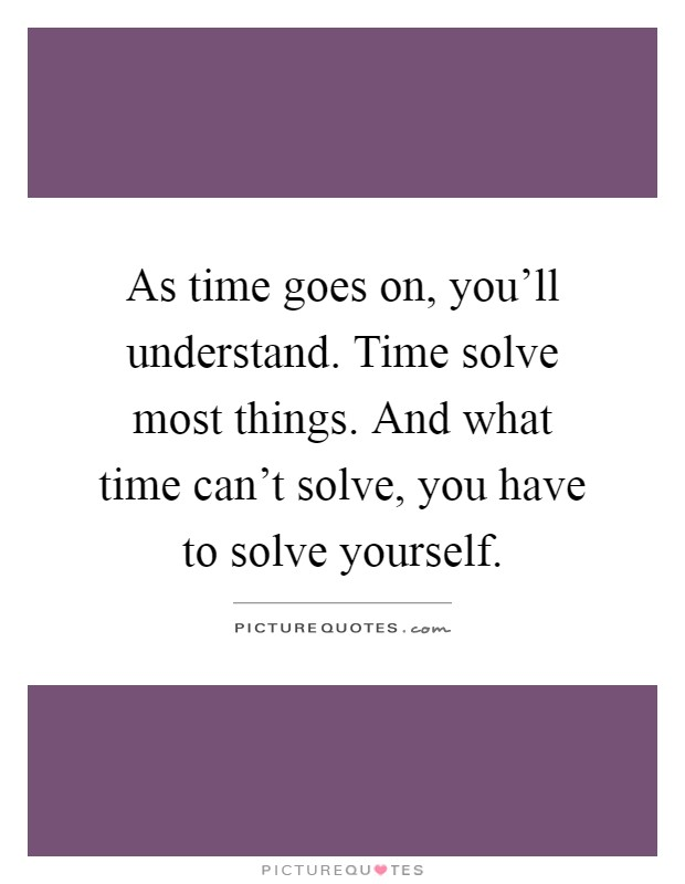 As time goes on, you'll understand. Time solve most things. And what time can't solve, you have to solve yourself Picture Quote #1