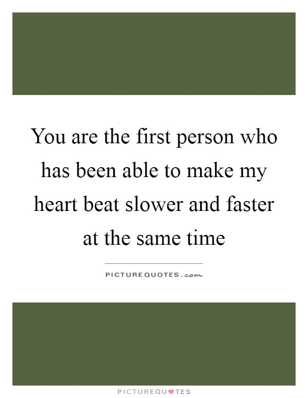 You are the first person who has been able to make my heart beat slower and faster at the same time Picture Quote #1