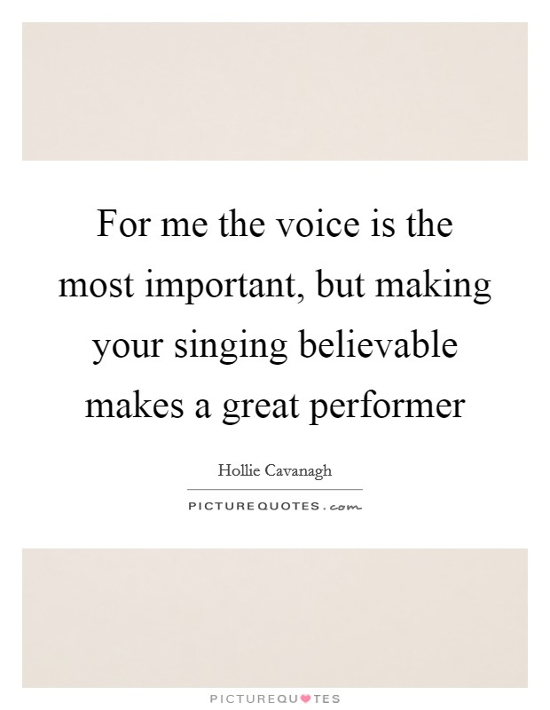 For me the voice is the most important, but making your singing believable makes a great performer Picture Quote #1