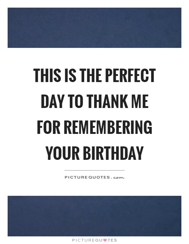 This is the perfect day to thank me for remembering your birthday Picture Quote #1