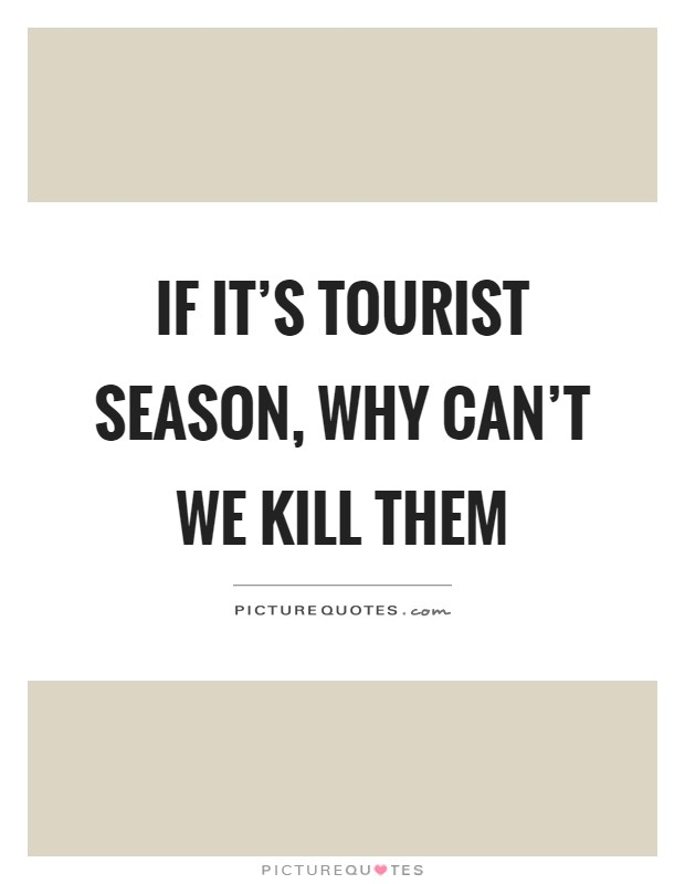 If it's tourist season, why can't we kill them Picture Quote #1