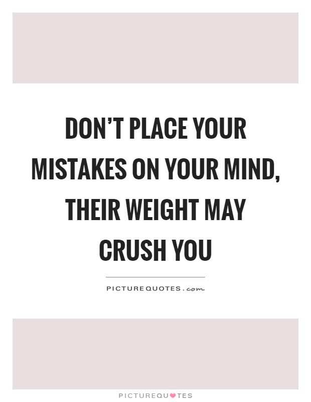 Don't place your mistakes on your mind, their weight may crush you Picture Quote #1