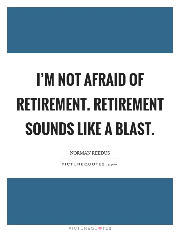 I'm not afraid of retirement. Retirement sounds like a blast Picture Quote #1