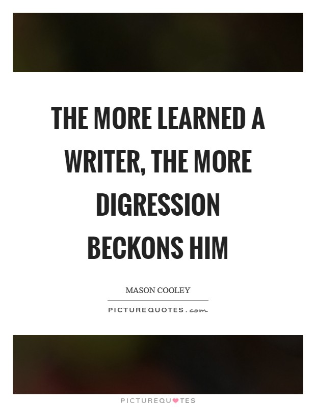 The more learned a writer, the more digression beckons him Picture Quote #1
