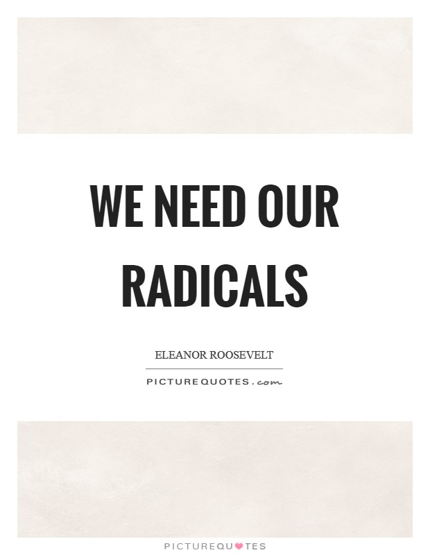 We need our radicals Picture Quote #1