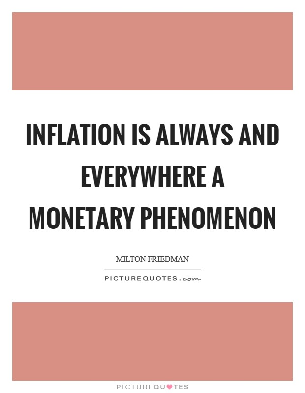 Inflation is always and everywhere a monetary phenomenon Picture Quote #1