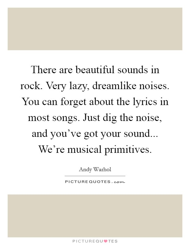 There are beautiful sounds in rock. Very lazy, dreamlike noises. You can forget about the lyrics in most songs. Just dig the noise, and you've got your sound... We're musical primitives Picture Quote #1