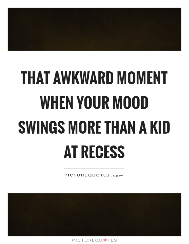 That awkward moment when your mood swings more than a kid at recess Picture Quote #1