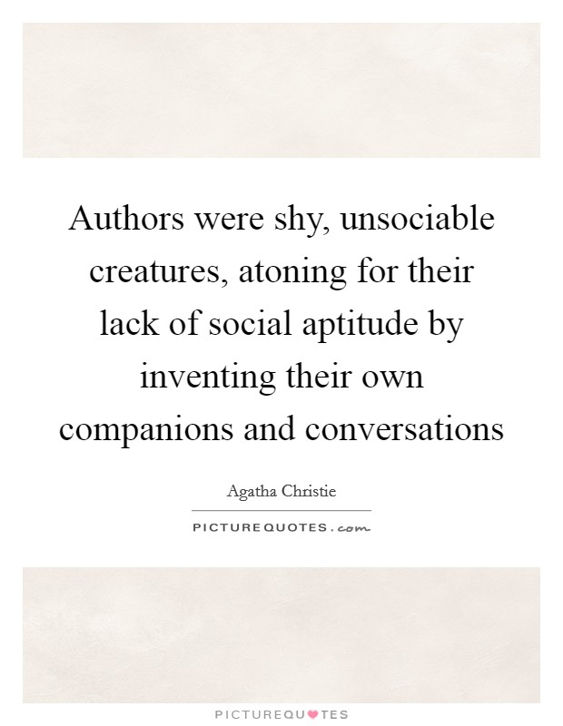 Authors were shy, unsociable creatures, atoning for their lack of social aptitude by inventing their own companions and conversations Picture Quote #1