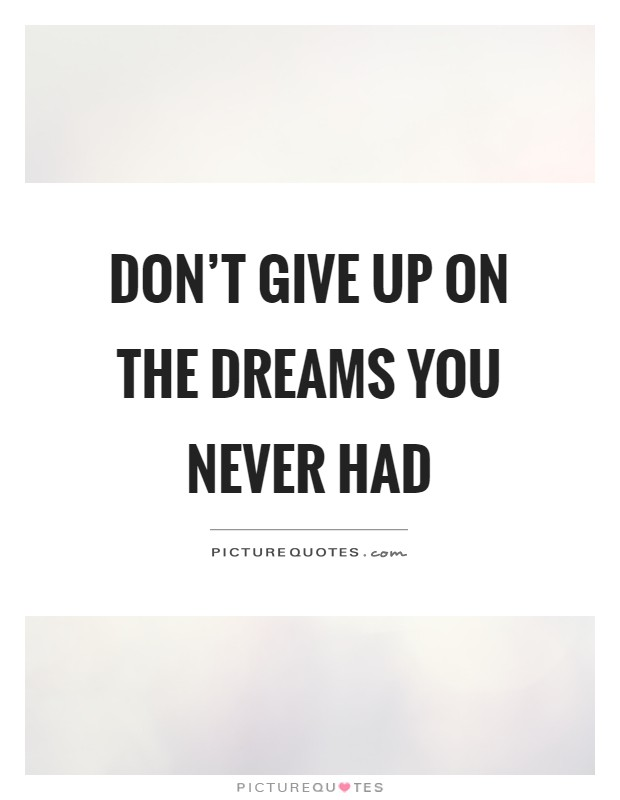 Don't give up on the dreams you never had Picture Quote #1