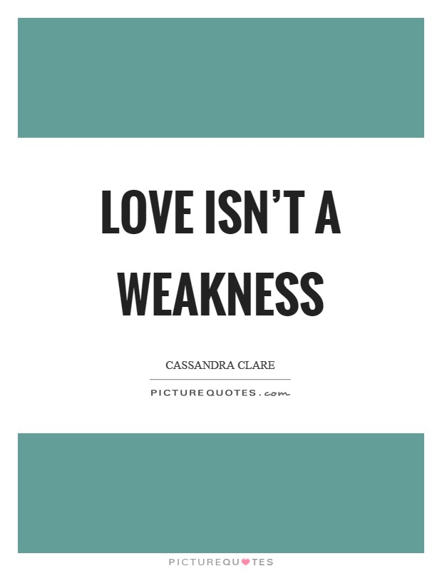 Love isn't a weakness Picture Quote #1