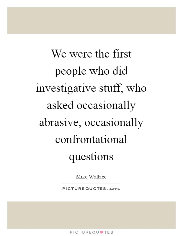 We were the first people who did investigative stuff, who asked occasionally abrasive, occasionally confrontational questions Picture Quote #1