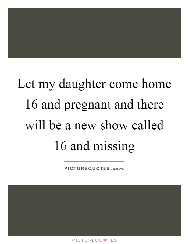 Let my daughter come home 16 and pregnant and there will be a new show called 16 and missing Picture Quote #1