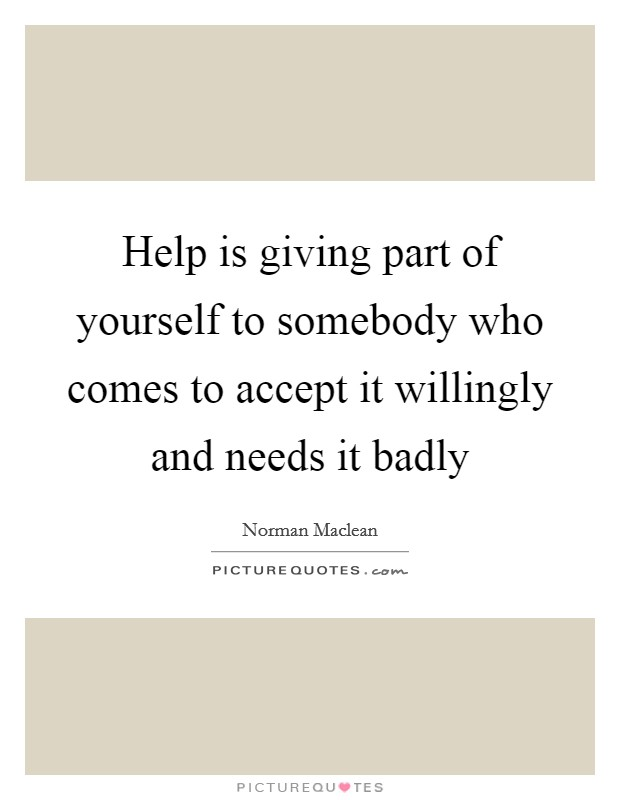 Help is giving part of yourself to somebody who comes to accept it willingly and needs it badly Picture Quote #1