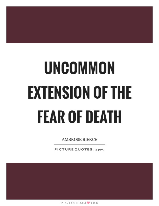 Uncommon extension of the fear of death Picture Quote #1