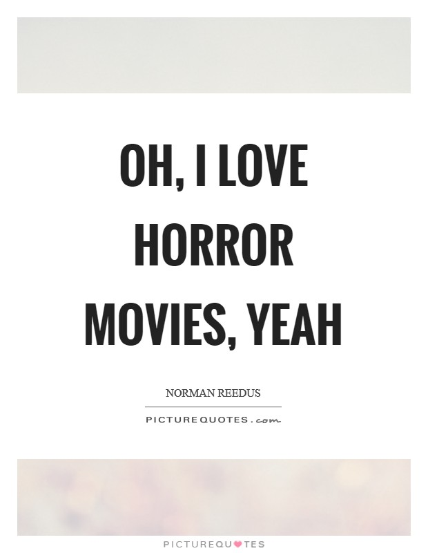Oh, I love horror movies, yeah Picture Quote #1