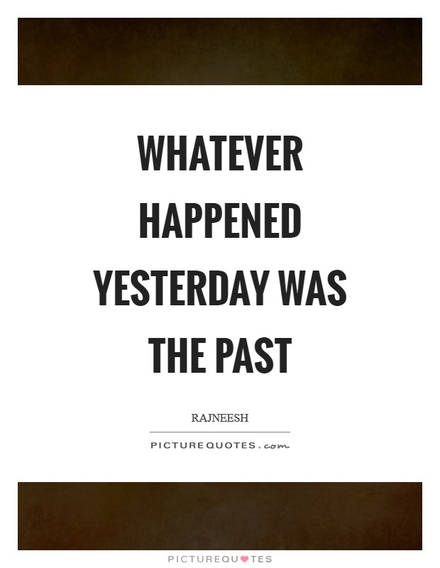 Whatever happened yesterday was the past Picture Quote #1
