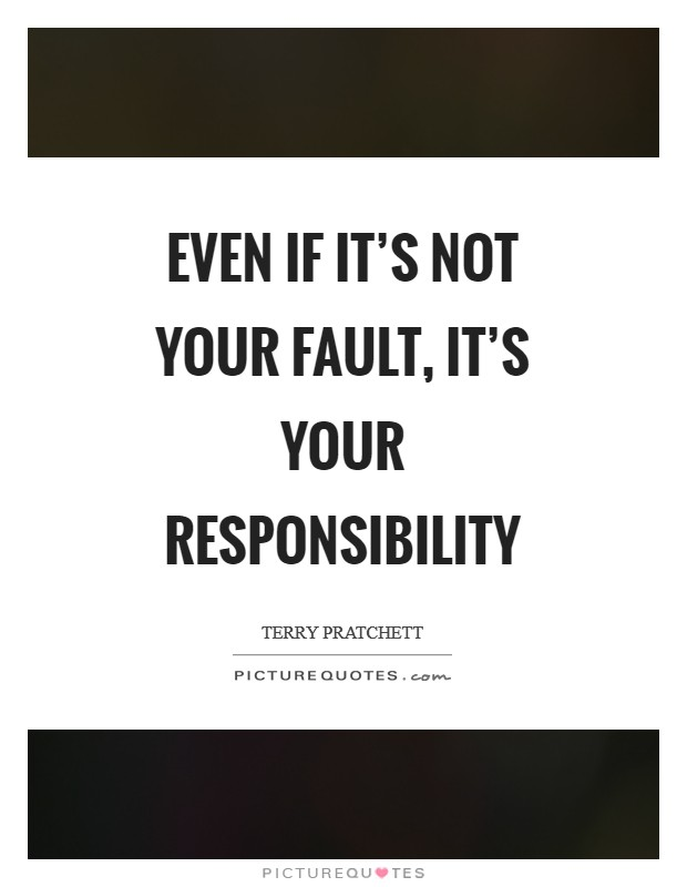 Even if it's not your fault, it's your responsibility Picture Quote #1