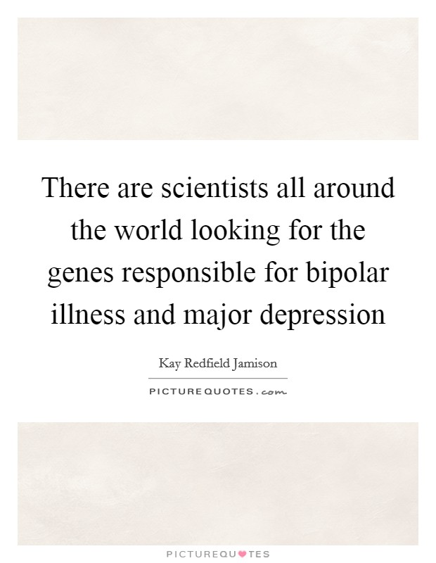 There are scientists all around the world looking for the genes responsible for bipolar illness and major depression Picture Quote #1