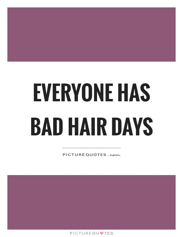 Everyone has bad hair days Picture Quote #1