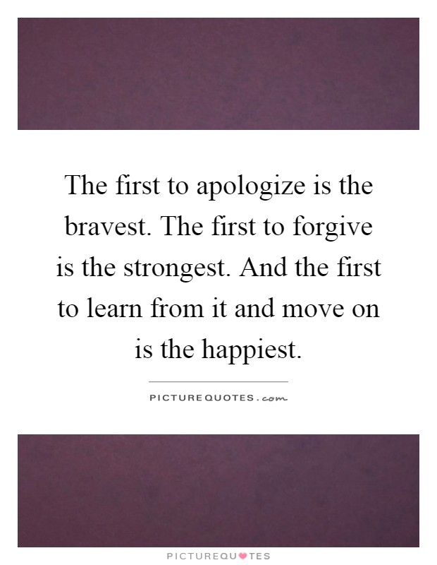 The first to apologize is the bravest. The first to forgive is the strongest. And the first to learn from it and move on is the happiest Picture Quote #1
