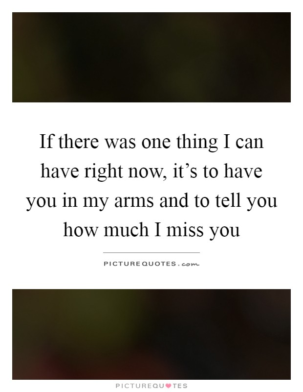 If there was one thing I can have right now, it's to have you in my arms and to tell you how much I miss you Picture Quote #1