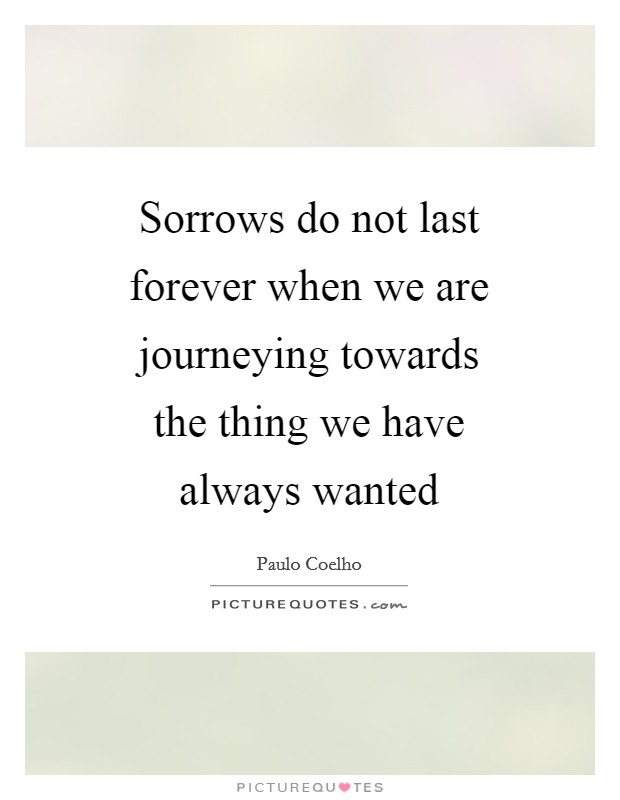 Sorrows do not last forever when we are journeying towards the thing we have always wanted Picture Quote #1