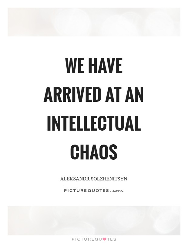 We have arrived at an intellectual chaos Picture Quote #1