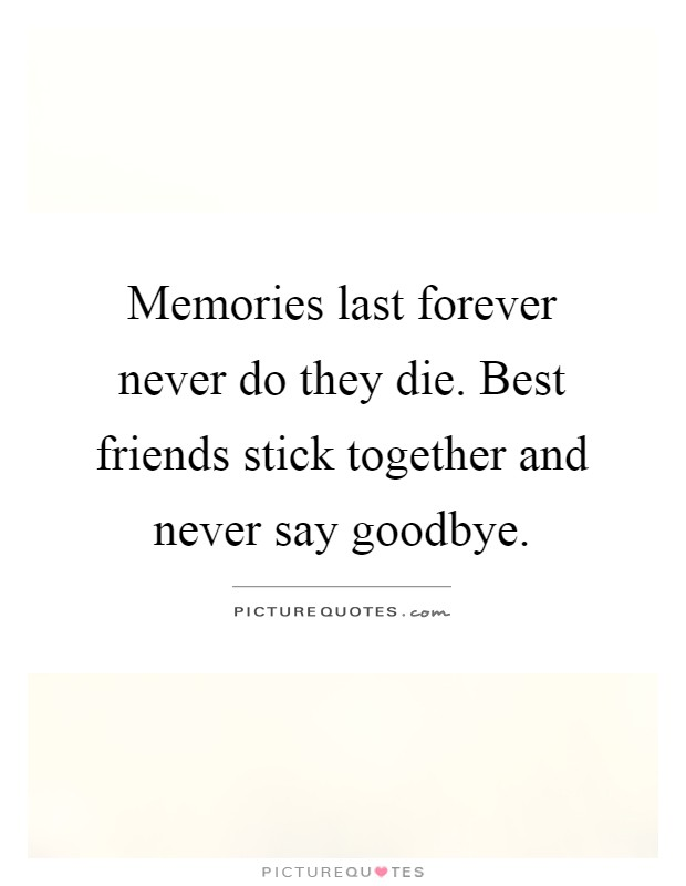 Memories last forever never do they die. Best friends stick